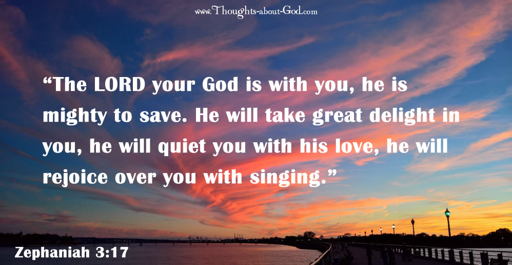 """Zeph. 3:17 """"The LORD your God is with you, he is mighty to save. He will take great delight in you, he will quiet you with his love, he will rejoice over you with singing."""""""